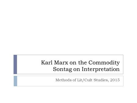 Karl Marx on the Commodity Sontag on Interpretation Methods of Lit/Cult Studies, 2015.