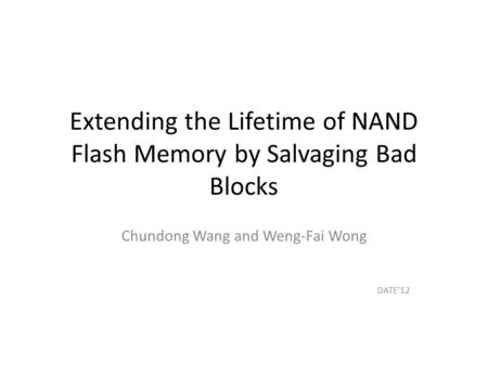 Extending the Lifetime of NAND Flash Memory by Salvaging Bad Blocks Chundong Wang and Weng-Fai Wong DATE'12.