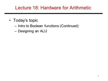 Lecture 18: Hardware for Arithmetic Today's topic –Intro to Boolean functions (Continued) –Designing an ALU 1.