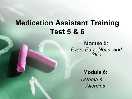 Medication Assistant Training Test 5 & 6 Module 5: Eyes, Ears, Nose, and Skin Module 6: Asthma & Allergies.