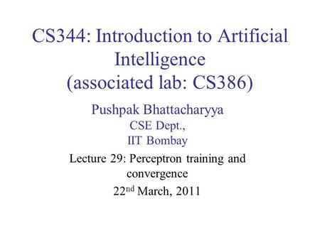 CS344: Introduction to Artificial Intelligence (associated lab: CS386) Pushpak Bhattacharyya CSE Dept., IIT Bombay Lecture 29: Perceptron training and.