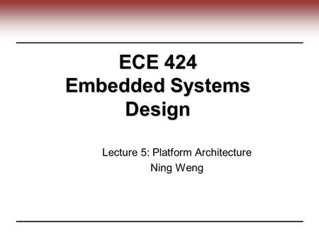 ECE 424 Embedded Systems Design Lecture 5: Platform Architecture Ning Weng.