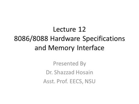 Lecture 12 8086/8088 Hardware Specifications and Memory Interface Presented By Dr. Shazzad Hosain Asst. Prof. EECS, NSU.
