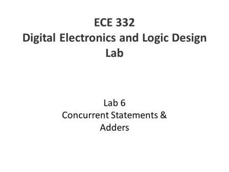 ECE 332 Digital Electronics and Logic Design Lab Lab 6 Concurrent Statements & Adders.