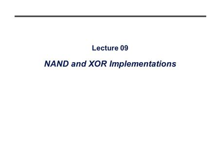 Lecture 09 NAND and XOR Implementations. Overview °Developing NAND circuits °Two-level implementations Convert from AND/OR to NAND (again!) °Multi-level.