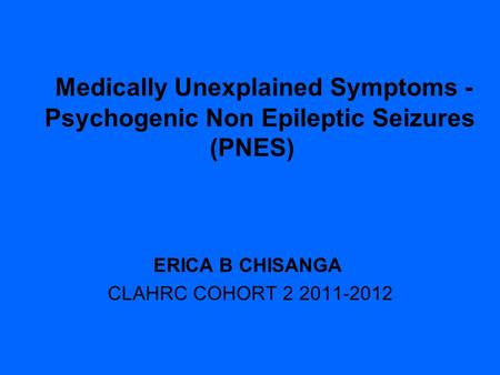 Medically Unexplained Symptoms - Psychogenic Non Epileptic Seizures (PNES) ERICA B CHISANGA CLAHRC COHORT 2 2011-2012.