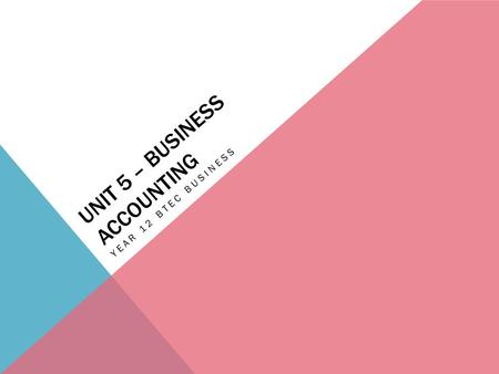 UNIT 5 – BUSINESS ACCOUNTING YEAR 12 BTEC BUSINESS.