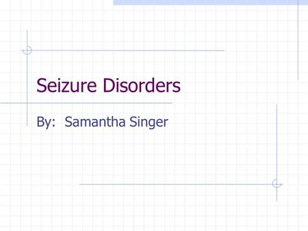 Seizure Disorders By: Samantha Singer. What is… Neurological condition Nerve pathways disrupted by unorganized burst of electrical impulses Occur roughly.