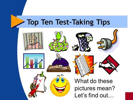 Top Ten Test-Taking Tips What do these pictures mean? Let's find out…