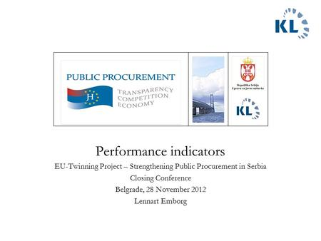 Performance indicators EU-Twinning Project – Strengthening Public Procurement in Serbia Closing Conference Belgrade, 28 November 2012 Lennart Emborg.