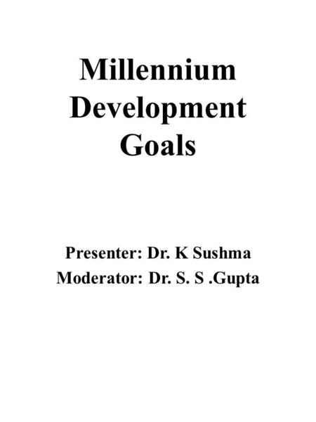 Millennium Development Goals Presenter: Dr. K Sushma Moderator: Dr. S. S.Gupta.