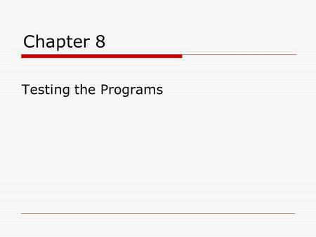Chapter 8 Testing the Programs. Chapter 8 Learning Objectives Be able to …  Define different types of faults and how to classify them  Define the purpose.