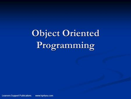 Learners Support Publications www.lsp4you.com Object Oriented Programming.