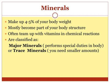 Minerals Make up 4-5% of your body weight Mostly become part of your body structure Often team up with vitamins in chemical reactions Are classified as: