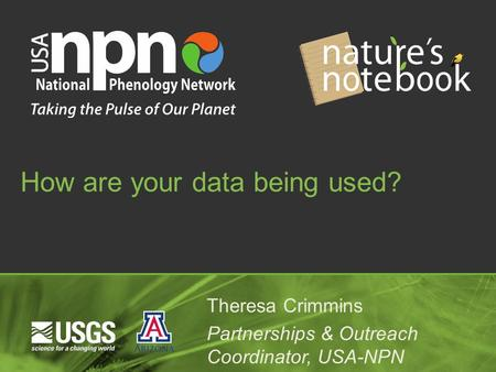 How are your data being used? Theresa Crimmins Partnerships & Outreach Coordinator, USA-NPN.