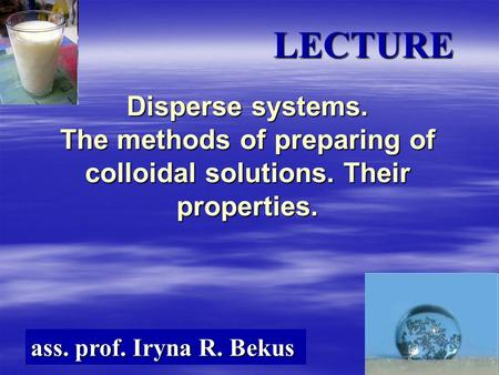 Disperse systems. The methods of preparing of colloidal solutions. Their properties. ass. prof. Iryna R. Bekus LECTURE.