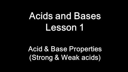 Acids and Bases Lesson 1 Acid & Base Properties (Strong & Weak acids)