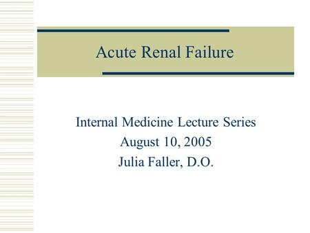 Acute Renal Failure Internal Medicine Lecture Series August 10, 2005 Julia Faller, D.O.