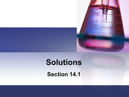 Solutions Section 14.1. Solutions Solutions are homogeneous mixtures containing two or more substances called the solute and the solvent. The solvent.