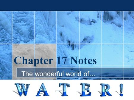 Chapter 17 Notes The wonderful world of…. Water The seemingly simple molecule— made of 1 atom of oxygen and 2 hydrogens.The seemingly simple molecule—