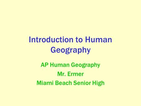 Introduction to Human Geography AP Human Geography Mr. Ermer Miami Beach Senior High.