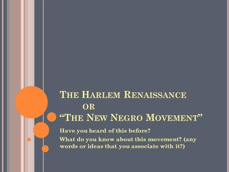 "T HE H ARLEM R ENAISSANCE OR ""T HE N EW N EGRO M OVEMENT "" Have you heard of this before? What do you know about this movement? (any words or ideas that."