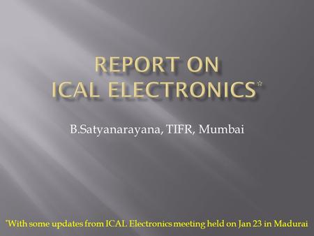 B.Satyanarayana, TIFR, Mumbai * With some updates from ICAL Electronics meeting held on Jan 23 in Madurai.