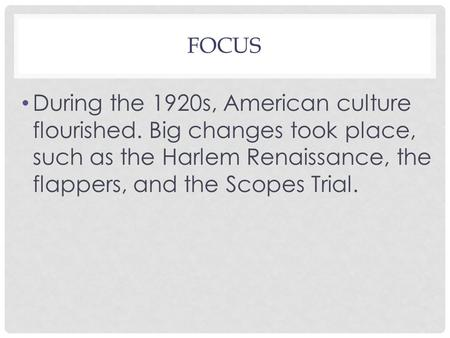 FOCUS During the 1920s, American culture flourished. Big changes took place, such as the Harlem Renaissance, the flappers, and the Scopes Trial.