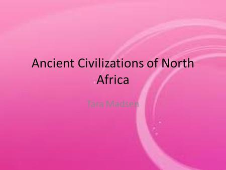 Ancient Civilizations of North Africa Tara Madsen.