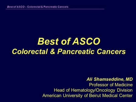 Best of ASCO – Colorectal & Pancreatic Cancers Best of ASCO Colorectal & Pancreatic Cancers Ali Shamseddine, MD Professor of Medicine Head of Hematology/Oncology.