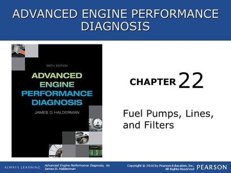CHAPTER Fuel Pumps, Lines, and Filters 22 Copyright © 2016 by Pearson Education, Inc. All Rights Reserved ADVANCED ENGINE PERFORMANCE DIAGNOSIS Advanced.