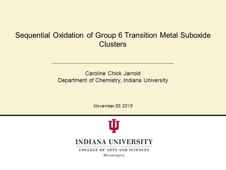 Sequential Oxidation of Group 6 Transition Metal Suboxide Clusters Caroline Chick Jarrold Department of Chemistry, Indiana University November 30, 2015.