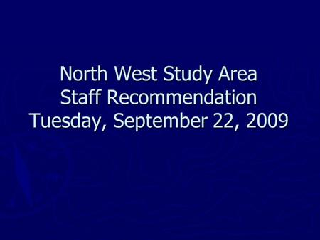 North West Study Area Staff Recommendation Tuesday, September 22, 2009.