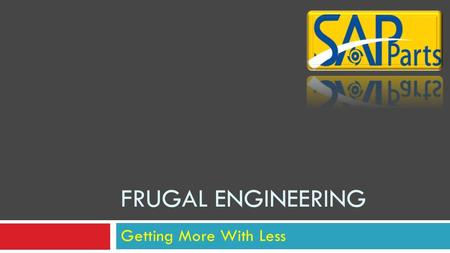 Getting More With Less FRUGAL ENGINEERING What Is Frugal Engineering  Frugal Engineering is the process of reducing the complexity and cost of a good.