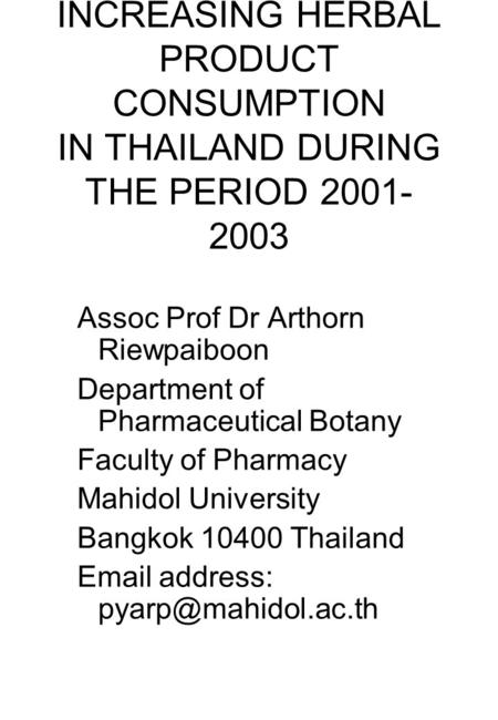 INCREASING HERBAL PRODUCT CONSUMPTION IN THAILAND DURING THE PERIOD 2001- 2003 Assoc Prof Dr Arthorn Riewpaiboon Department of Pharmaceutical Botany Faculty.