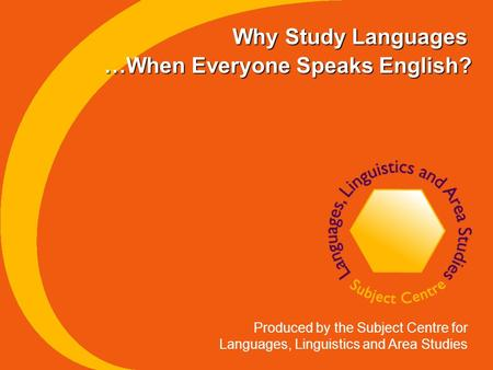 Why Study Languages Produced by the Subject Centre for Languages, Linguistics and Area Studies …When Everyone Speaks English?