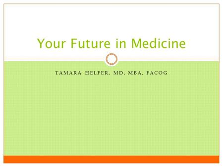 TAMARA HELFER, MD, MBA, FACOG Your Future in Medicine.