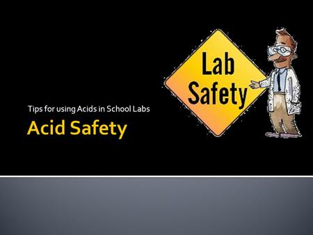Tips for using Acids in School Labs.  Acids are strongly corrosive to all body tissue  Whenever using concentrated acids or acid solution.  Wear splash.