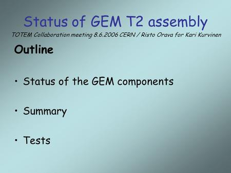 Status of GEM T2 assembly Outline Status of the GEM components Summary Tests TOTEM Collaboration meeting 8.6.2006 CERN / Risto Orava for Kari Kurvinen.