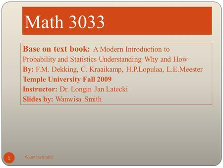 Math 3033 Wanwisa Smith 1 Base on text book: A Modern Introduction to Probability and Statistics Understanding Why and How By: F.M. Dekking, C. Kraaikamp,