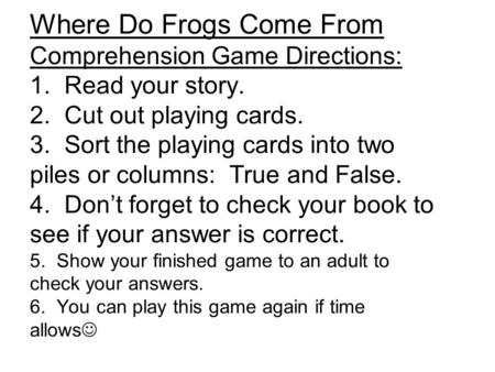 Where Do Frogs Come From Comprehension Game Directions: 1. Read your story. 2. Cut out playing cards. 3. Sort the playing cards into two piles or columns: