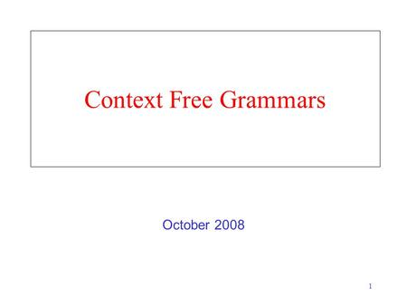 1 Context Free Grammars October 2008. 2 Syntactic Grammaticality Doesn't depend on Having heard the sentence before The sentence being true –I saw a unicorn.