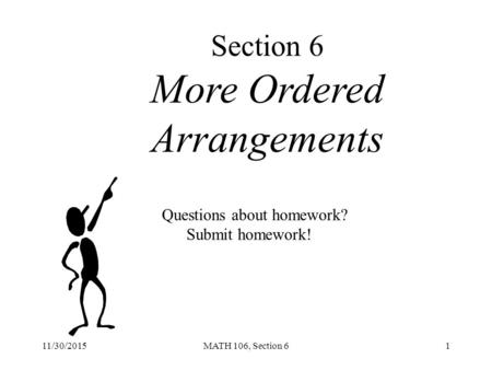 11/30/2015MATH 106, Section 61 Section 6 More Ordered Arrangements Questions about homework? Submit homework!