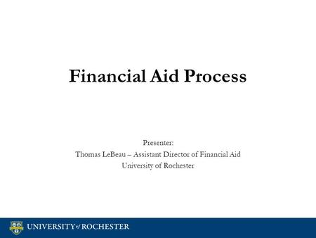Financial Aid Process Presenter: Thomas LeBeau – Assistant Director of Financial Aid University of Rochester Presenter: Thomas LeBeau – Assistant Director.
