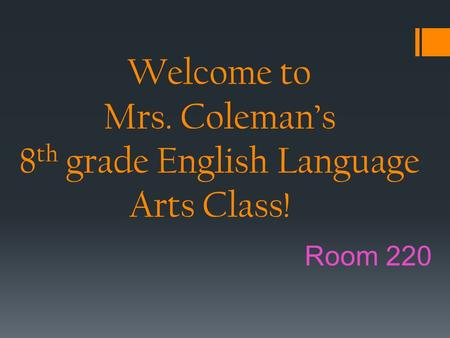 Welcome to Mrs. Coleman's 8 th grade English Language Arts Class! Room 220.