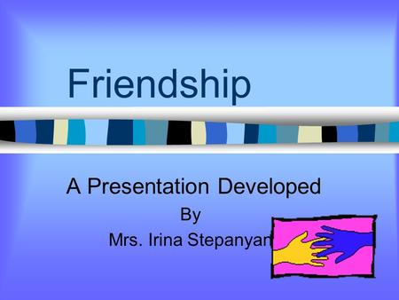 Friendship A Presentation Developed By Mrs. Irina Stepanyan.