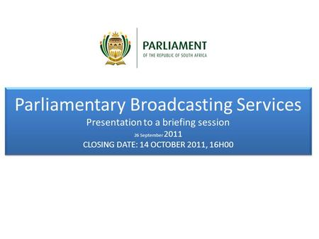 Parliamentary Broadcasting Services Presentation to a briefing session 26 September 2011 CLOSING DATE: 14 OCTOBER 2011, 16H00 Parliamentary Broadcasting.