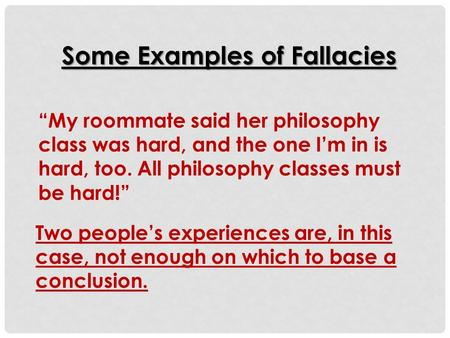 """My roommate said her philosophy class was hard, and the one I'm in is hard, too. All philosophy classes must be hard!"" Some Examples of Fallacies Two."