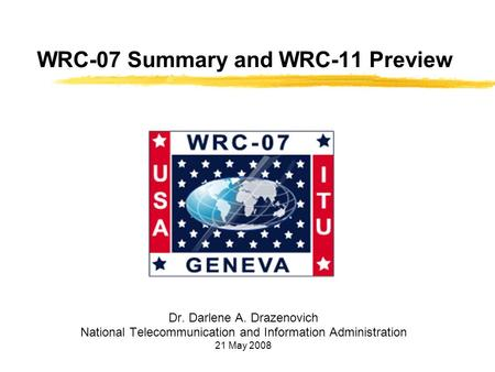 WRC-07 Summary and WRC-11 Preview Dr. Darlene A. Drazenovich National Telecommunication and Information Administration 21 May 2008.