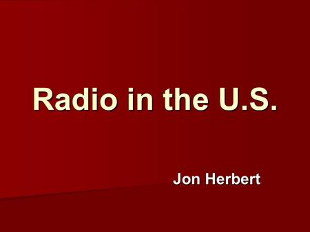 Radio in the U.S. Jon Herbert. U.S. Radio Today How Many Radios? How Many Radios? Listening Listening Providers Providers Radio: A Mass Medium Radio: